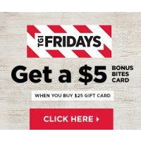 Buy a $25 eGift card from TGI Friday's and receive $5 in Bonus Bites Card